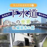 蔵前水の館 でふか〜く探検!下水道の世界!|ライブウェル